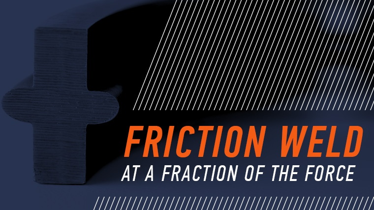 Low force friction welding creates a friction weld at a fraction of the force.