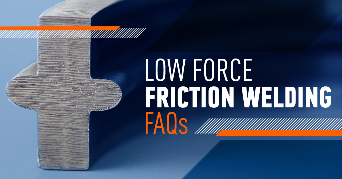 Low Force Friction Welding Frequently Asked Questions