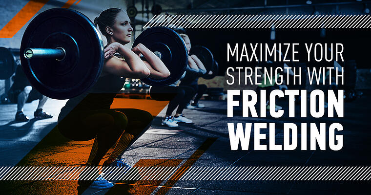 Maximize Joint Strength with Friction Welding